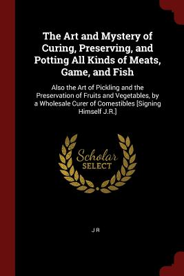 The Art and Mystery of Curing, Preserving, and Potting All Kinds of Meats, Game, and Fish: Also the Art of Pickling and the Preservation of Fruits and Vegetables, by a Wholesale Curer of Comestibles [Signing Himself J.R.] - R, J