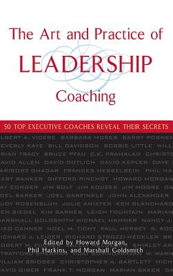 The Art and Practice of Leadership Coaching: 50 Top Executive Coaches Reveal Their Secrets - Morgan, Howard, and Harkins, Phil, and Goldsmith, Marshall, Dr.