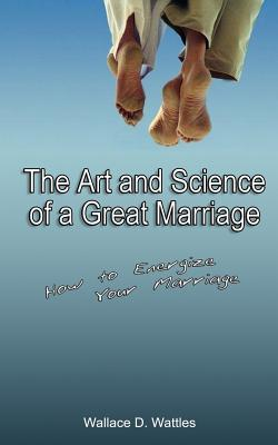 The Art and Science of a Great Marriage: How to Energize Your Marriage - Wattles, Wallace D
