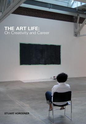 The Art Life: On Creativity and Career - Horodner, Stuart (Editor), and Lindner, Stacie (Editor), and Bozhkov, Daniel (Contributions by)