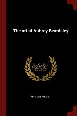 The Art of Aubrey Beardsley - Symons, Arthur