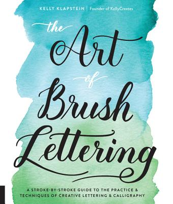 The Art of Brush Lettering: A Stroke-By-Stroke Guide to the Practice and Techniques of Creative Lettering and Calligraphy - Klapstein, Kelly