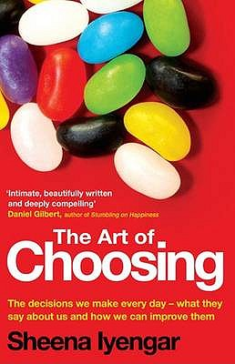 The Art Of Choosing: The Decisions We Make Everyday of our Lives, What They Say About Us and How We Can Improve Them - Iyengar, Sheena