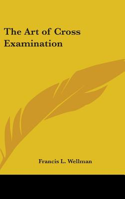 The Art of Cross Examination - Wellman, Francis L