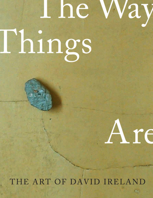 The Art of David Ireland: The Way Things Are - Tsujimoto, Karen