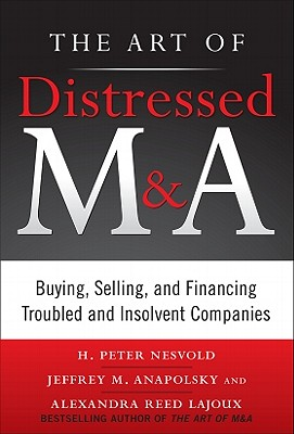The Art of Distressed M&a: Buying, Selling, and Financing Troubled and Insolvent Companies - Nesvold, H Peter, and Anapolsky, Jeffrey, and Reed Lajoux, Alexandra