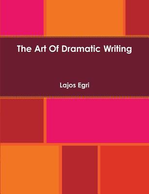 The Art of Dramatic Writing - Egri, Lajos