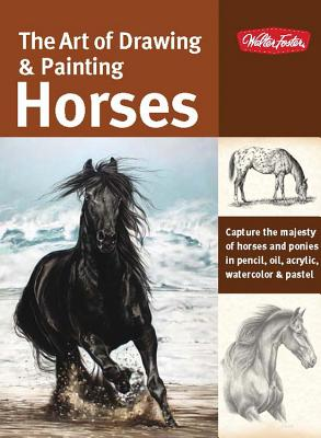 The Art of Drawing & Painting Horses: Capture the Majesty of Horses and Ponies in Pencil, Oil, Acrylic, Watercolor & Pastel - Griffin-Scott, Janet, and Larimore, Cindy, and Harrison, Lesley