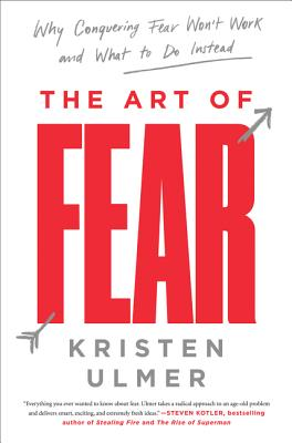 The Art of Fear: Why Conquering Fear Won't Work and What to Do Instead - Ulmer, Kristen