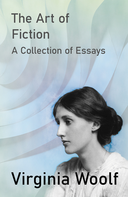 The Art of Fiction - A Collection of Essays - Woolf, Virginia