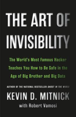 The Art of Invisibility: The World's Most Famous Hacker Teaches You How to Be Safe in the Age of Big Brother and Big Data - Mitnick, Kevin, and Hypponen, Mikko (Foreword by), and Vamosi, Robert