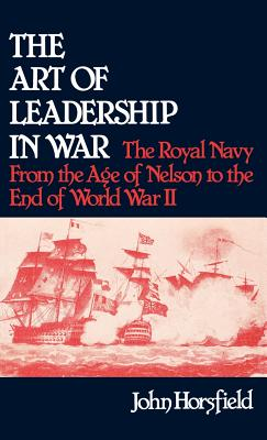 The Art of Leadership in War: The Royal Navy from the Age of Nelson to the End of World War II - Horsfield, John, and Luvaas, Jay