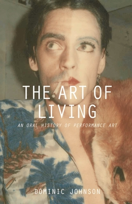 The Art of Living: An Oral History of Performance Art - Johnson, Dominic
