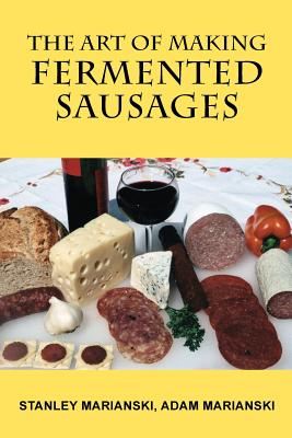 The Art of Making Fermented Sausages - Marianski, Stanley, and Marianski, Adam