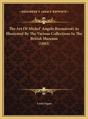 The Art of Michel' Angelo Buonarroti as Illustrated by the Various Collections in the British Museum (1883) - Fagan, Louis