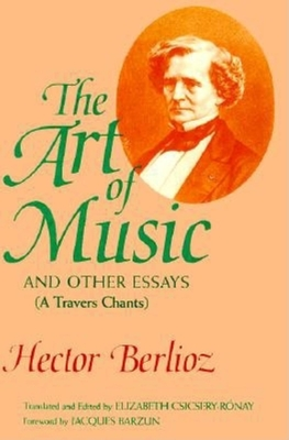 The Art of Music and Other Essays: A Travers Chants - Berlioz, Hector