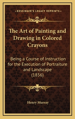 The Art of Painting and Drawing in Colored Crayons: Being a Course of Instruction for the Execution of Portraiture and Landscape (1856) - Murray, Henry