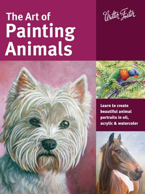 The Art of Painting Animals: Learn to Create Beautiful Animal Portraits in Oil, Acrylic, and Watercolor - Tugwell, Kate, and Gray, Lorraine, and Aaseng, Maury