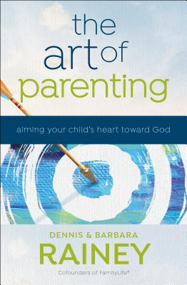 The Art of Parenting: Aiming Your Child's Heart toward God - Rainey, Dennis, and Rainey, Barbara, and Boehi, Dave
