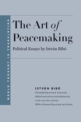 The Art of Peacemaking: Political Essays by Istvan Bibo - Bibo, Istvan, Professor, and Denes, Ivan Zoltan (Editor), and Pasztor, Peter (Translated by)