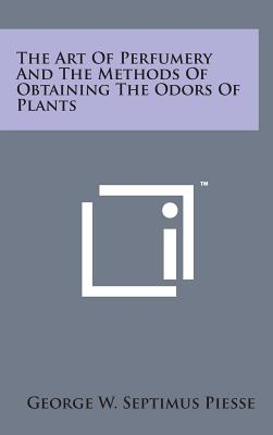 The Art of Perfumery and the Methods of Obtaining the Odors of Plants - Piesse, George W Septimus