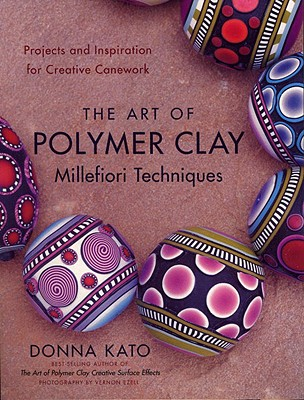 The Art of Polymer Clay Millefiori Techniques: Projects and Inspiration for Creative Canework - Kato, Donna, and Ezell, Vernon (Photographer)