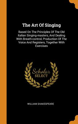 The Art of Singing: Based on the Principles of the Old Italian Singing-Masters, and Dealing with Breath-Control, Production of the Voice and Registers, Together with Exercises - Shakespeare, William