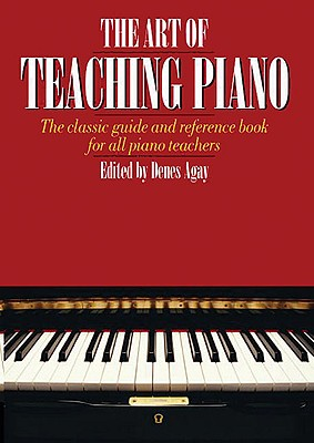 The Art of Teaching Piano: The Classic Guide and Reference Book for All Piano Teachers - Agay, Denes (Editor)