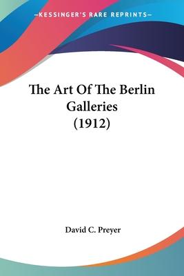 The Art of the Berlin Galleries (1912) - Preyer, David C