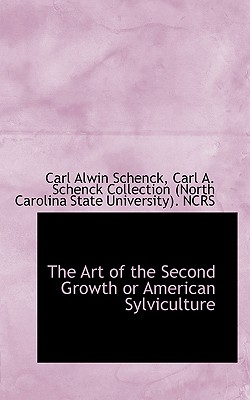 The Art of the Second Growth or American Sylviculture - Schenck, Carl Alwin, and Carl a Schenck Collection (North Caroli (Creator)