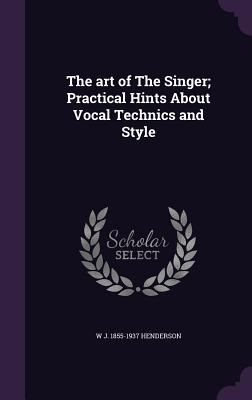 The Art of the Singer; Practical Hints about Vocal Technics and Style - Henderson, W J 1855-1937