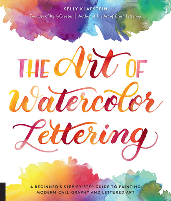 The Art of Watercolor Lettering: A Beginner's Step-By-Step Guide to Painting Modern Calligraphy and Lettered Art - Klapstein, Kelly