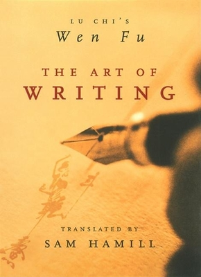 The Art of Writing: Lu Chi's Wen Fu - Chi, Lu, and Lu, Ji, and Hamill, Sam (Translated by)