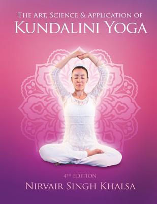 The Art, Science, and Application of Kundalini Yoga - Khalsa, Nirvair Singh