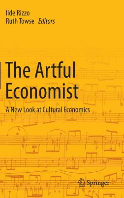The Artful Economist: A New Look at Cultural Economics - Rizzo, Ilde (Editor), and Towse, Ruth (Editor)