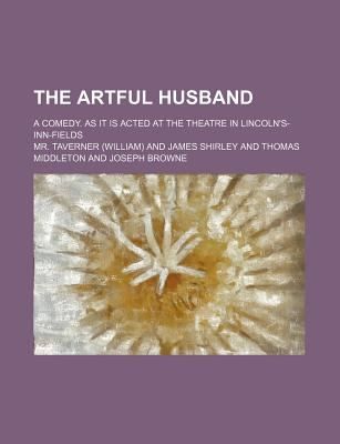 The Artful Husband; A Comedy. as It Is Acted at the Theatre in Lincoln's-Inn-Fields - Taverner, MR