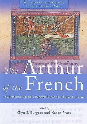 The Arthur of the French: The Arthurian Legend in Medieval French and Occitan Literature - Burgess, Glyn S (Editor)