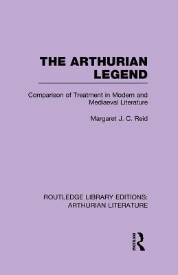 The Arthurian Legend: Comparison of Treatment in Modern and Mediaeval Literature - Reid, Margaret J. C.