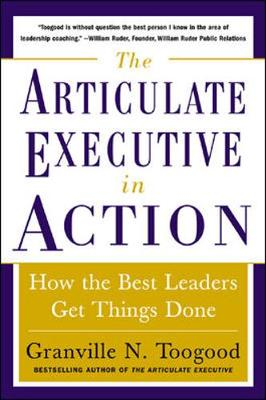 The Articulate Executive in Action: How the Best Leaders Get Things Done - Toogood, Granville N
