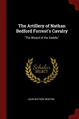 The Artillery of Nathan Bedford Forrest's Cavalry: The Wizard of the Saddle, - Morton, John Watson