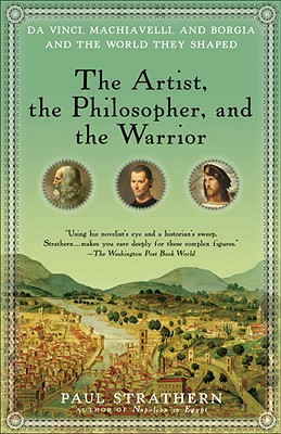 The Artist, the Philosopher, and the Warrior: Da Vinci, Machiavelli, and Borgia and the World They Shaped - Strathern, Paul