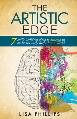 The Artistic Edge: 7 Skills Children Need to Succeed in an Increasingly Right Brain World - Phillips, Lisa