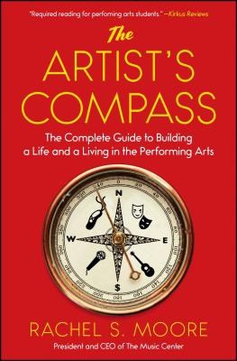 The Artist's Compass: The Complete Guide to Building a Life and a Living in the Performing Arts - Moore, Rachel S