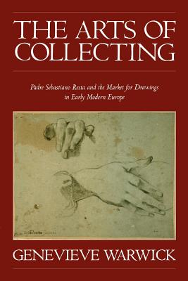 The Arts of Collecting: Padre Sebastiano Resta and the Market for Drawings in Early Modern Europe - Warwick, Genevieve, Ms.