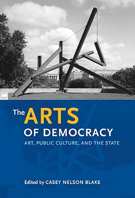 The Arts of Democracy: Art, Public Culture, and the State - Blake, Casey Nelson, Professor (Editor)