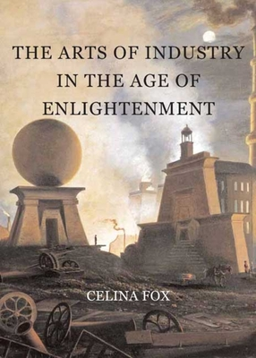 The Arts of Industry in the Age of Enlightenment - Fox, Celina
