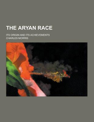The Aryan Race; Its Origin and Its Achievements - Morris, Charles