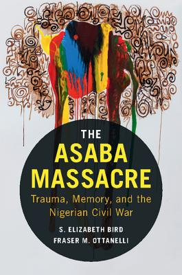 The Asaba Massacre: Trauma, Memory, and the Nigerian Civil War - Bird, S Elizabeth