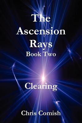 The Ascension Rays, Book Two: Clearing - Comish, Chris