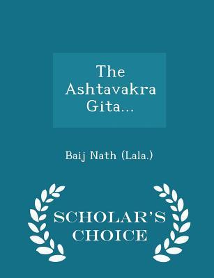 The Ashtavakra Gita... - Scholar's Choice Edition - (Lala ), Baij Nath